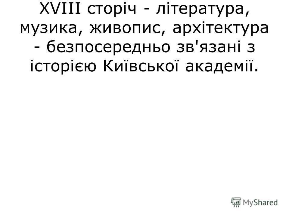 Вся українська культура XVII- XVIII сторіч - література, музика, живопис, архітектура - безпосередньо зв'язані з історією Київської академії.