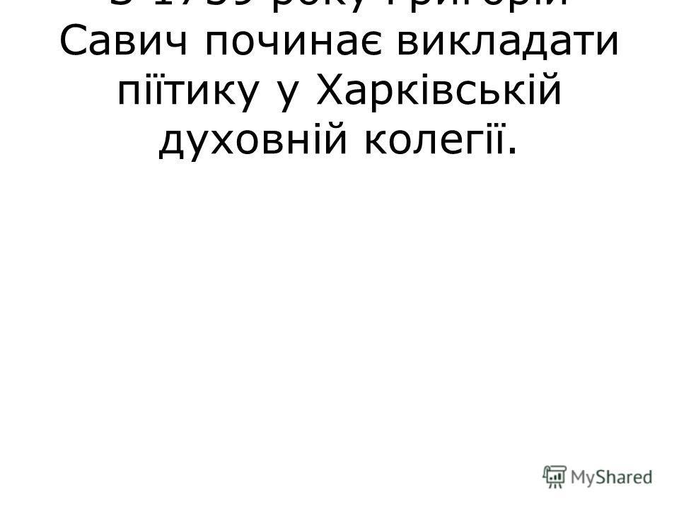 З 1759 року Григорій Савич починає викладати піїтику у Харківській духовній колегії.