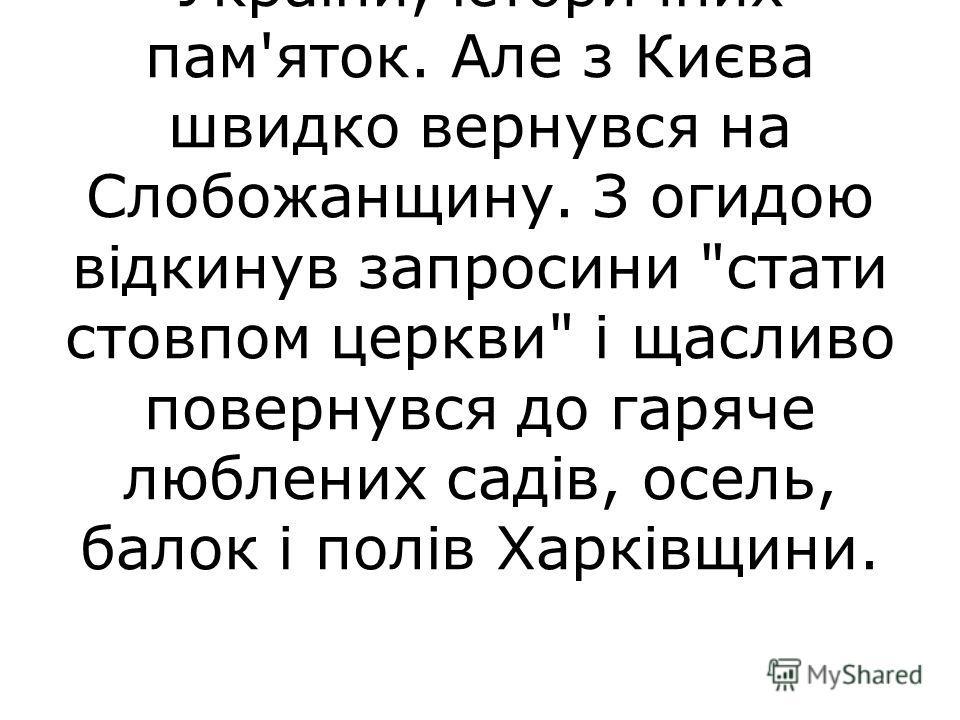 Разом з Ковалинським улітку 1764 року Сковорода їде до Києва. Він дивував свого учня глибоким знанням історії України, історичних пам'яток. Але з Києва швидко вернувся на Слобожанщину. З огидою відкинув запросини