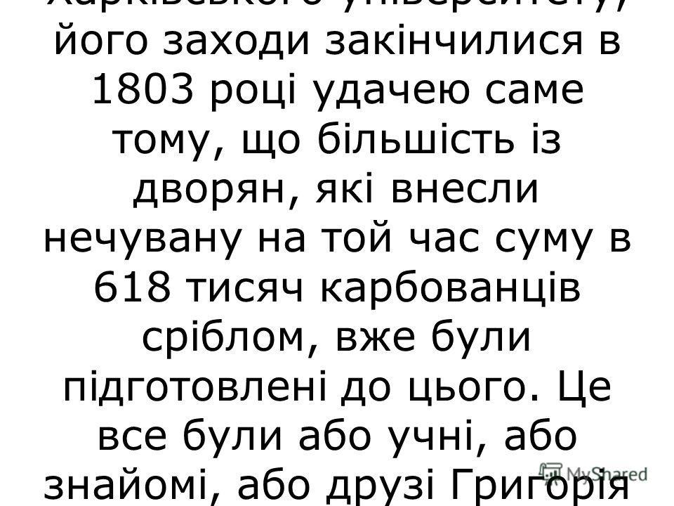 Своєю діяльністю Г. С. Сковорода прискорив відкриття першого університету на Україні. Коли Василь Назарович Каразін, молодий тридцятирічний дворянин, узявся за організацію Харківського університету, його заходи закінчилися в 1803 році удачею саме том