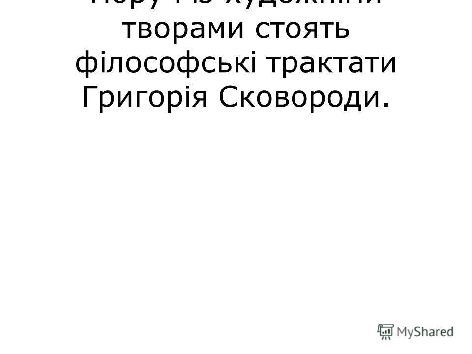 Поруч із художніми творами стоять філософські трактати Григорія Сковороди.