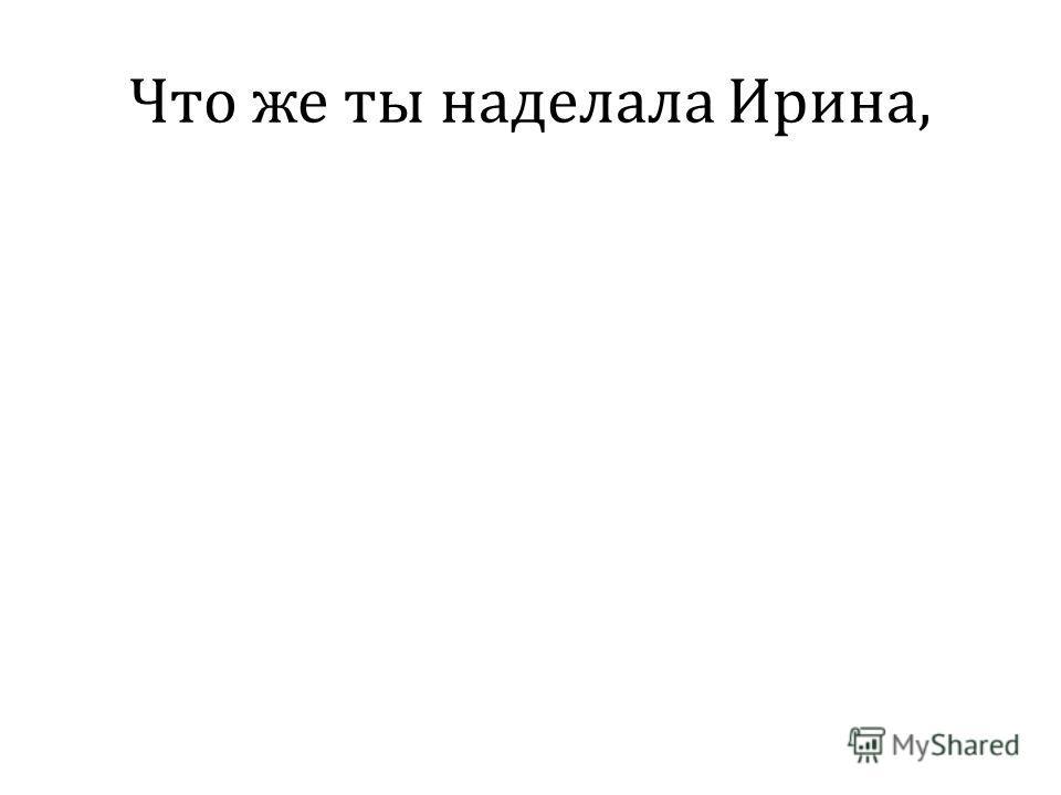 Что же ты наделала Ирина,