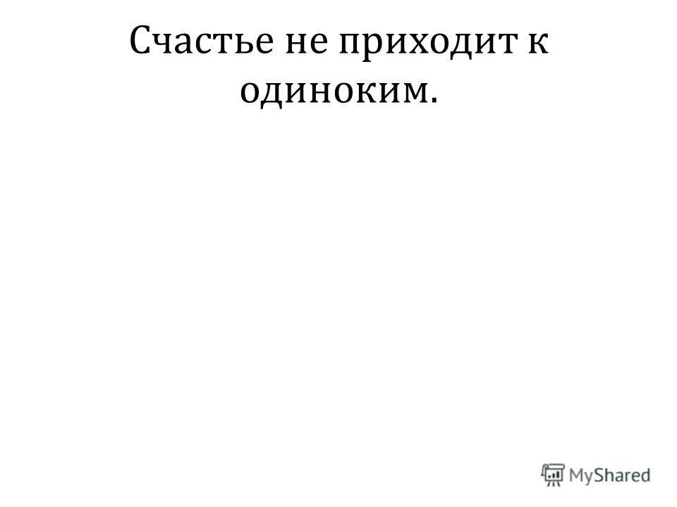 Счастье не приходит к одиноким.