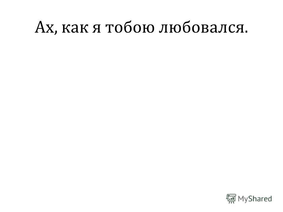 Ах, как я тобою любовался.