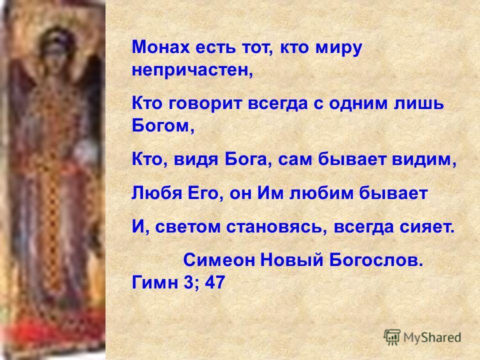 Монах есть тот, кто миру непричастен, Кто говорит всегда с одним лишь Богом, Кто, видя Бога, сам бывает видим, Любя Его, он Им любим бывает И, светом становясь, всегда сияет. Симеон Новый Богослов. Гимн 3; 47