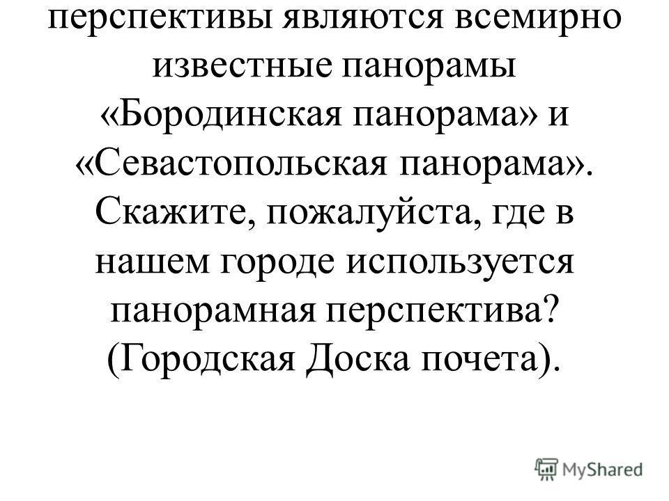 Панорамная перспектива. Панорамная перспектива - изображение на внутренней цилиндрической поверхности. Ярким примером панорамной перспективы являются всемирно известные панорамы «Бородинская панорама» и «Севастопольская панорама». Скажите, пожалуйста