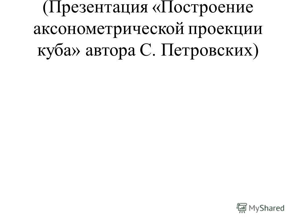 (Презентация «Построение аксонометрической проекции куба» автора С. Петровских)