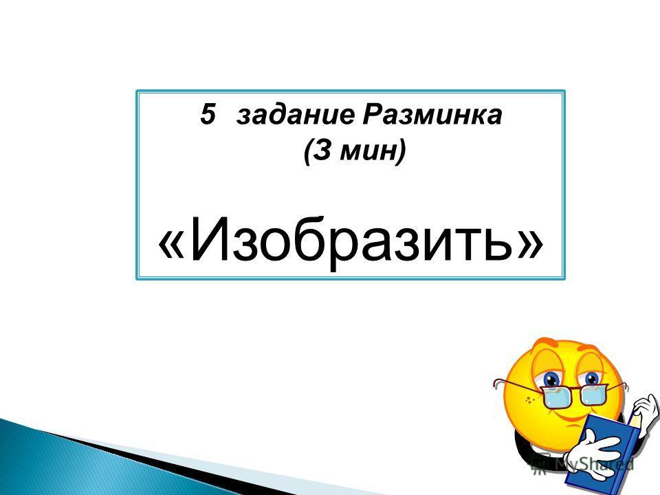 5задание Разминка (З мин) «Изобразить»