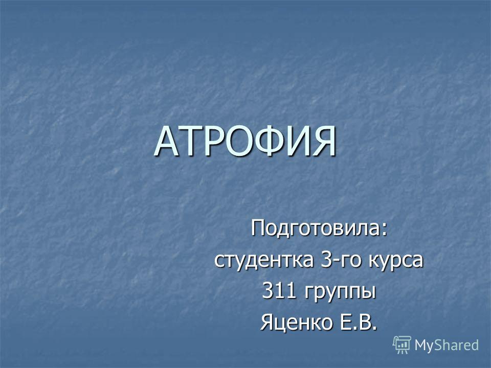 АТРОФИЯ Подготовила: студентка 3-го курса 311 группы Яценко Е.В.