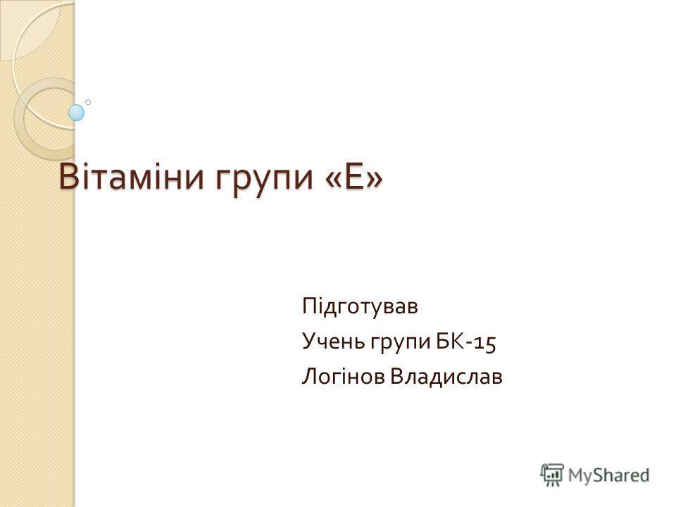 Вітаміни групи « Е » Підготував Учень групи БК -15 Логінов Владислав