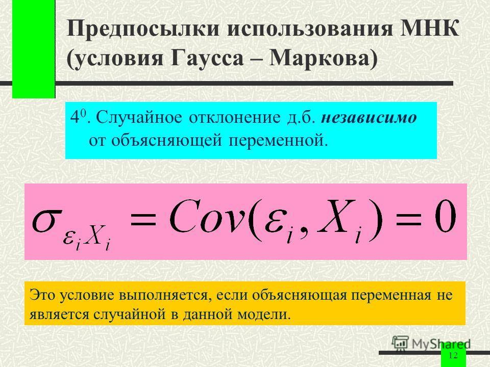 12 Предпосылки использования МНК (условия Гаусса – Маркова) 4 0. Случайное отклонение д.б. независимо от объясняющей переменной. Это условие выполняется, если объясняющая переменная не является случайной в данной модели.