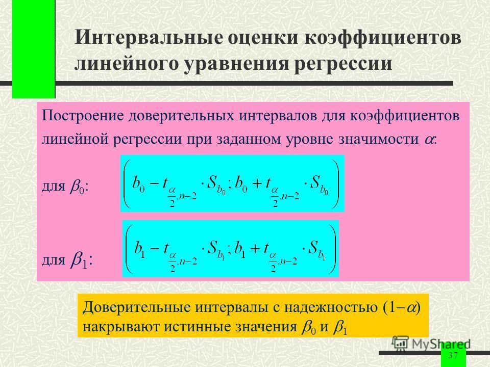 37 Интервальные оценки коэффициентов линейного уравнения регрессии Построение доверительных интервалов для коэффициентов линейной регрессии при заданном уровне значимости : для 0 : для 1 : Доверительные интервалы с надежностью (1 ) накрывают истинные