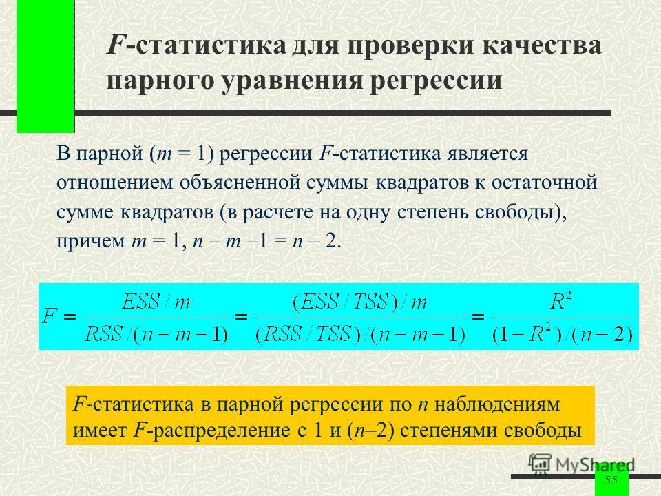 55 F-статистика для проверки качества парного уравнения регрессии В парной (m = 1) регрессии F-статистика является отношением объясненной суммы квадратов к остаточной сумме квадратов (в расчете на одну степень свободы), причем m = 1, n – m –1 = n – 2