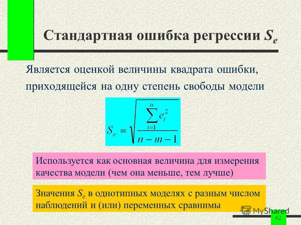 62 Стандартная ошибка регрессии S e Является оценкой величины квадрата ошибки, приходящейся на одну степень свободы модели Используется как основная величина для измерения качества модели (чем она меньше, тем лучше) Значения S e в однотипных моделях