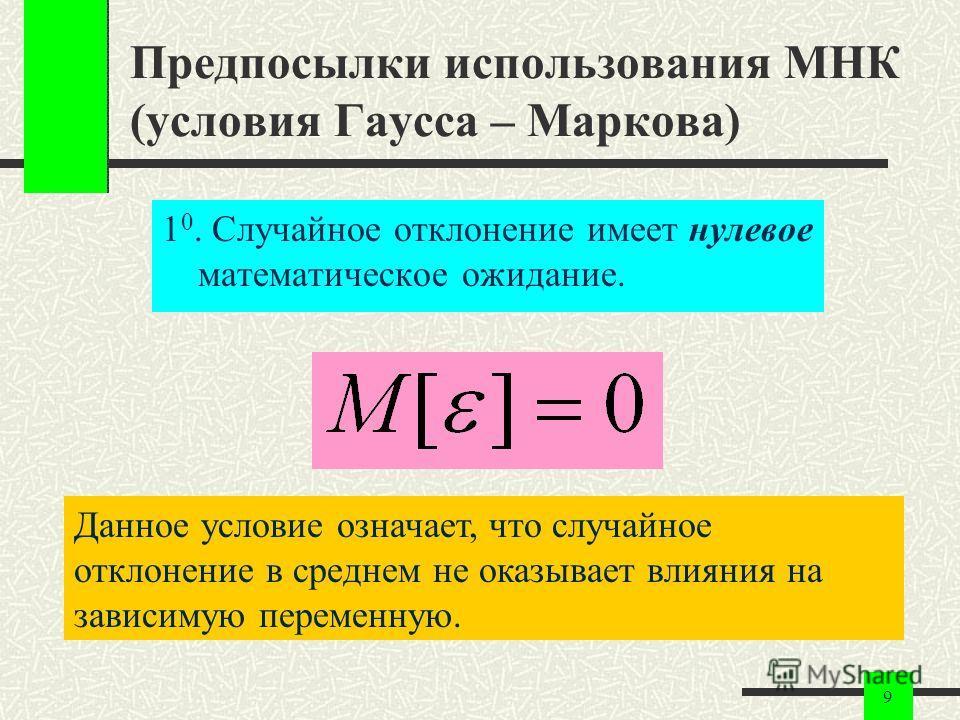 9 Предпосылки использования МНК (условия Гаусса – Маркова) 1 0. Случайное отклонение имеет нулевое математическое ожидание. Данное условие означает, что случайное отклонение в среднем не оказывает влияния на зависимую переменную.