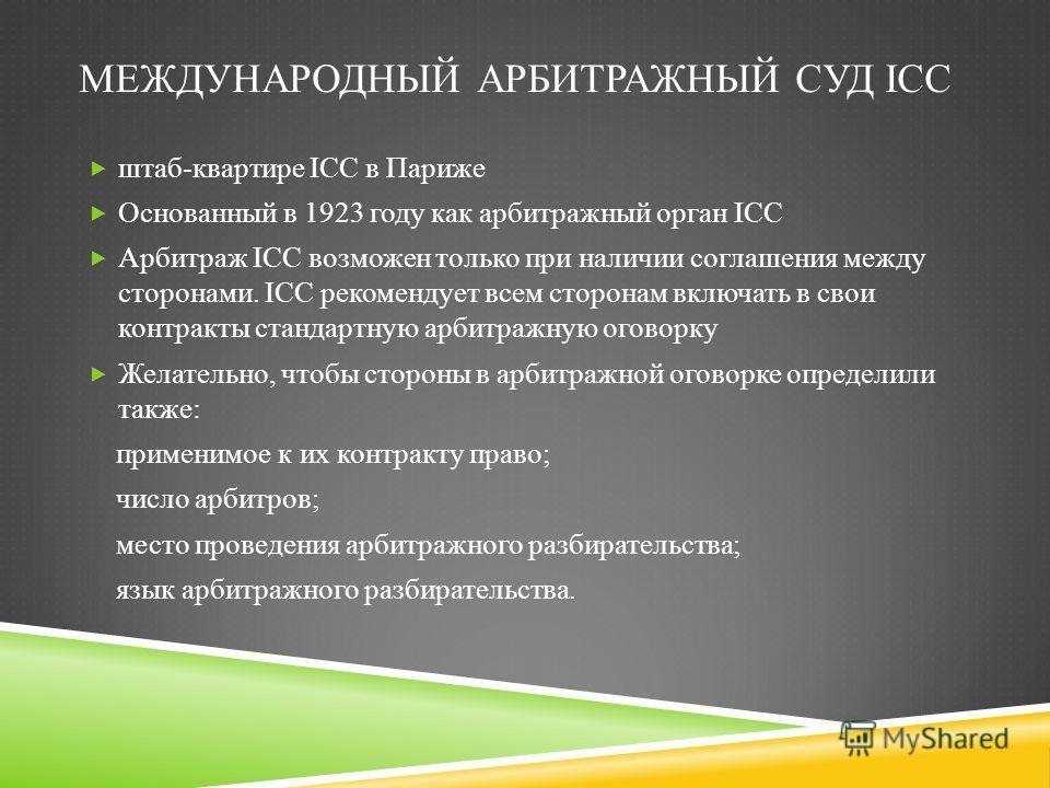 МЕЖДУНАРОДНЫЙ АРБИТРАЖНЫЙ СУД ICC штаб-квартире ICC в Париже Основанный в 1923 году как арбитражный орган ICC Арбитраж ICC возможен только при наличии соглашения между сторонами. ICC рекомендует всем сторонам включать в свои контракты стандартную арб