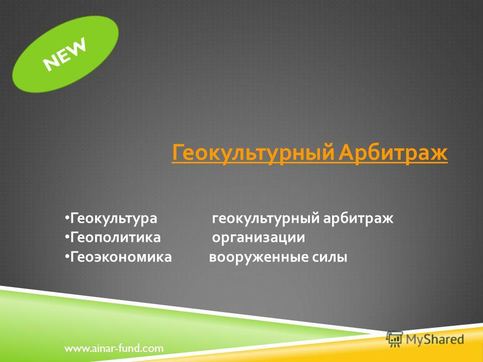 NEW Геокультурный Арбитраж www.ainar-fund.com Геокультура геокультурный арбитраж Геополитика организации Геоэкономика вооруженные силы