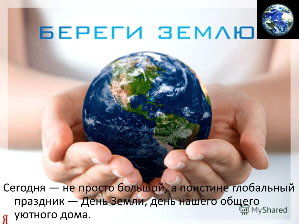 Сегодня не просто большой, а поистине глобальный праздник День Земли, день нашего общего уютного дома.