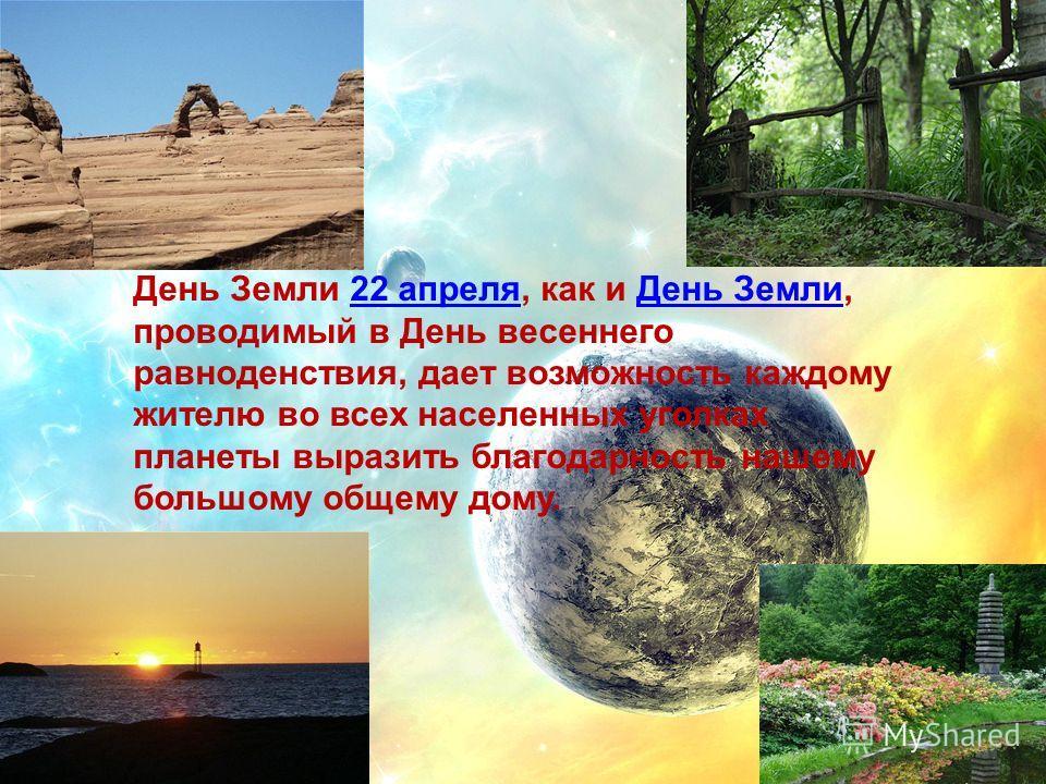 День Земли 22 апреля, как и День Земли, проводимый в День весеннего равноденствия, дает возможность каждому жителю во всех населенных уголках планеты выразить благодарность нашему большому общему дому.22 апреляДень Земли