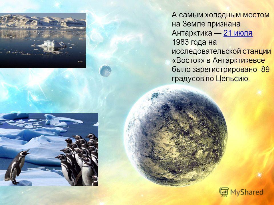 А самым холодным местом на Земле признана Антарктика 21 июля 1983 года на исследовательской станции «Восток» в Антарктикевсе было зарегистрировано -89 градусов по Цельсию.21 июля