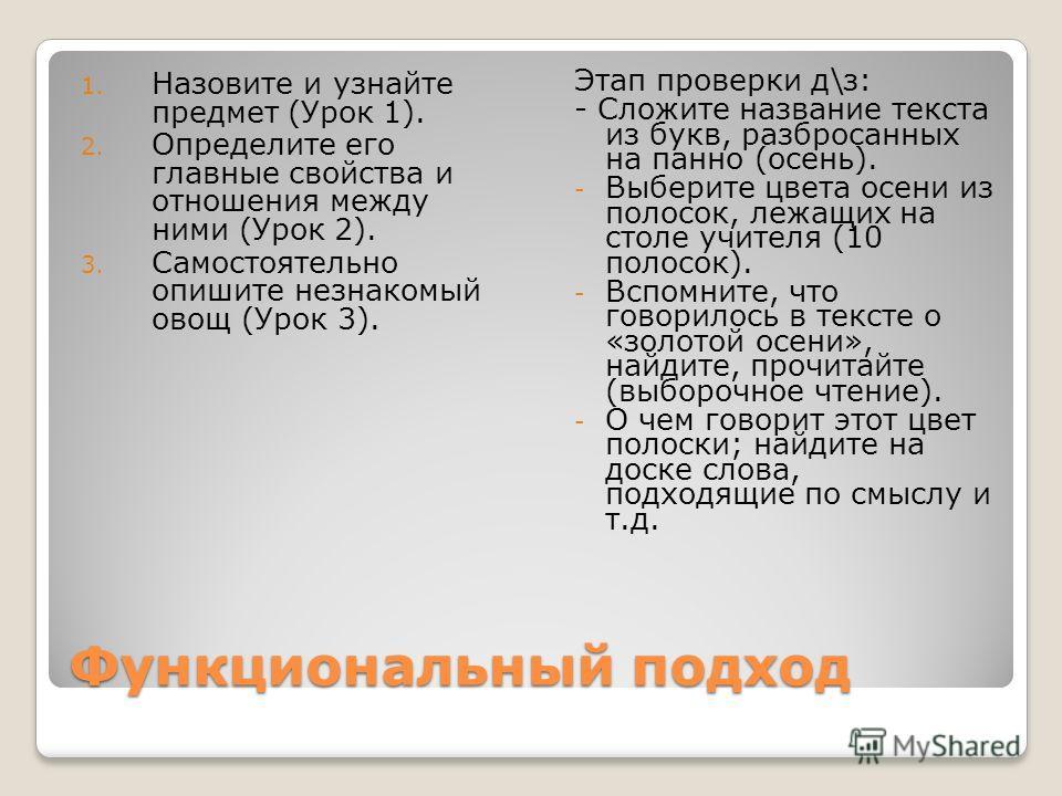Функциональный подход 1. Назовите и узнайте предмет (Урок 1). 2. Определите его главные свойства и отношения между ними (Урок 2). 3. Самостоятельно опишите незнакомый овощ (Урок 3). Этап проверки д\з: - Сложите название текста из букв, разбросанных н