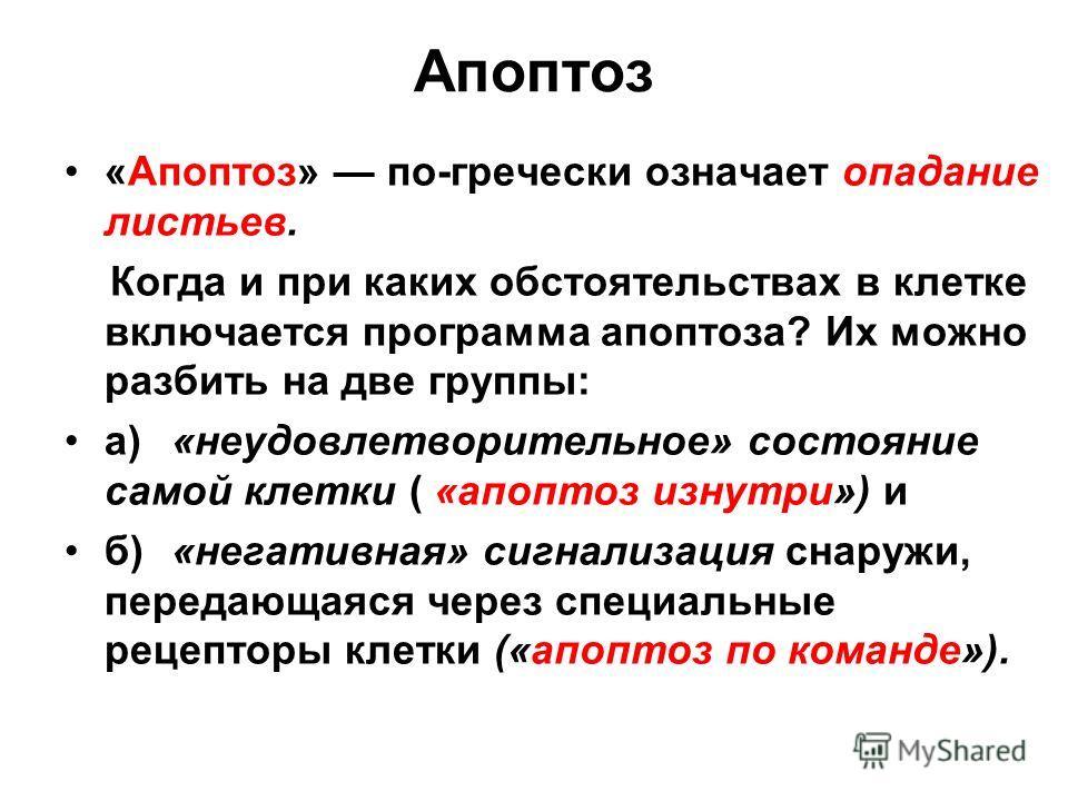 Апоптоз «Апоптоз» по-гречески означает опадание листьев. Когда и при каких обстоятельствах в клетке включается программа апоптоза? Их можно разбить на две группы: а)«неудовлетворительное» состояние самой клетки ( «апоптоз изнутри») и б)«негативная» с