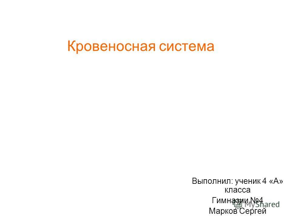 Кровеносная система Выполнил: ученик 4 «А» класса Гимназии 4 Марков Сергей