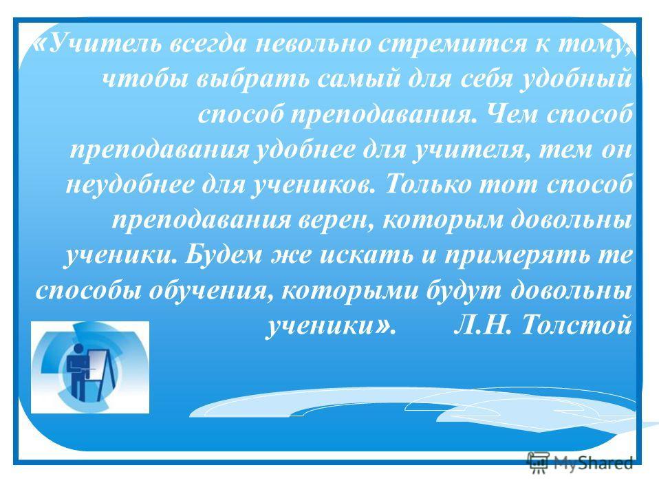 « Учитель всегда невольно стремится к тому, чтобы выбрать самый для себя удобный способ преподавания. Чем способ преподавания удобнее для учителя, тем он неудобнее для учеников. Только тот способ преподавания верен, которым довольны ученики. Будем же