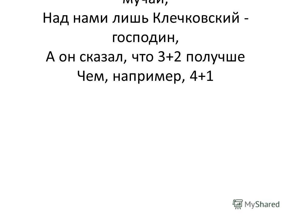 Нас арифметикой банальною не мучай, Над нами лишь Клечковский - господин, А он сказал, что 3+2 получше Чем, например, 4+1
