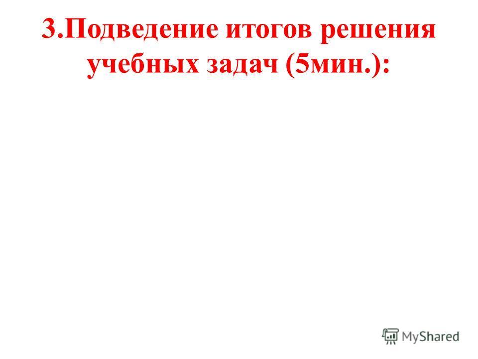 3.Подведение итогов решения учебных задач (5мин.):