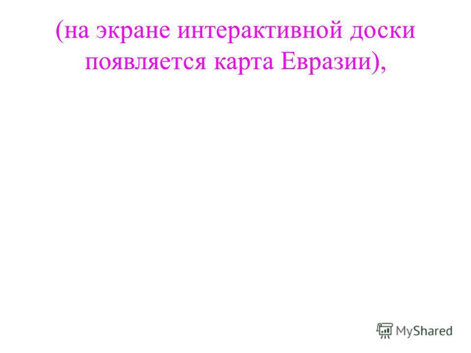 (на экране интерактивной доски появляется карта Евразии),