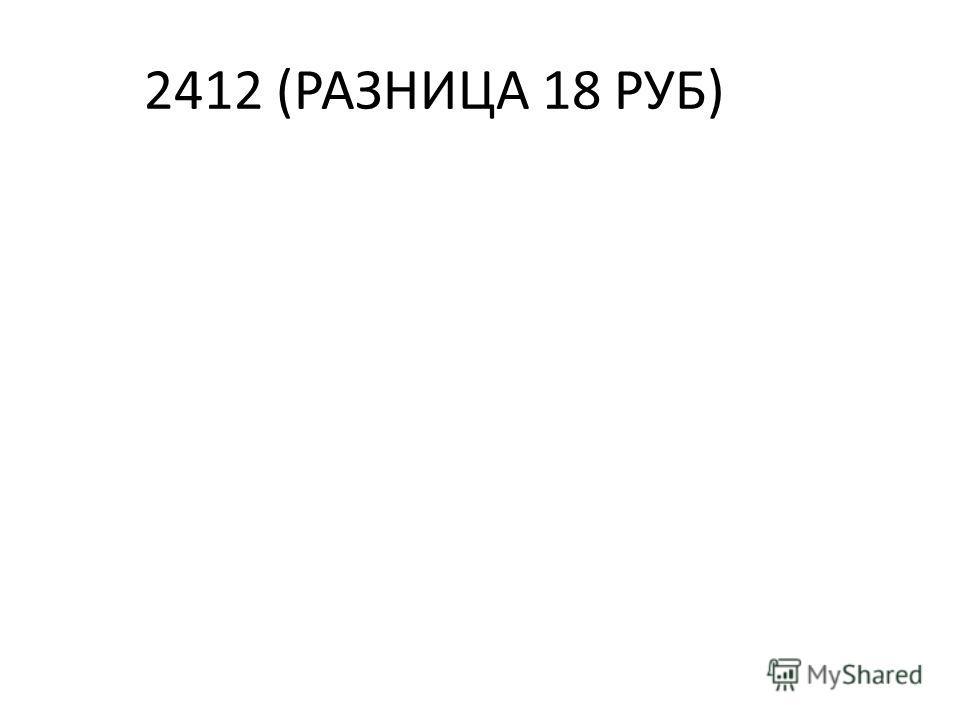 2412 (РАЗНИЦА 18 РУБ)