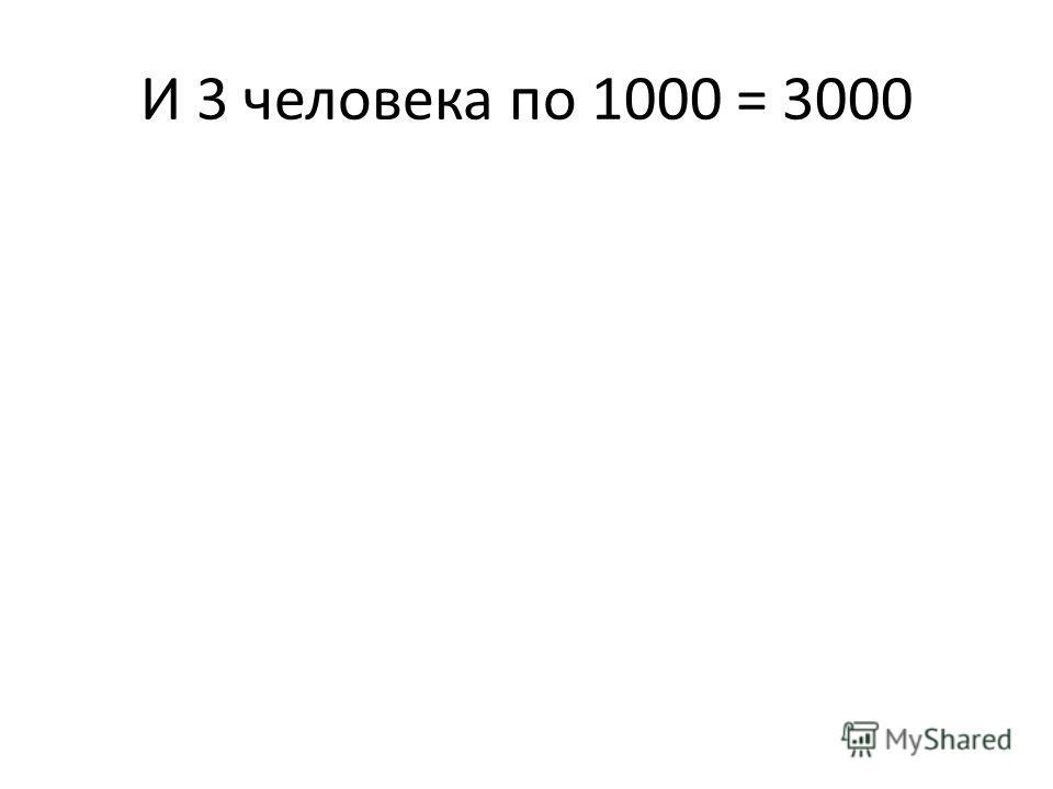 И 3 человека по 1000 = 3000