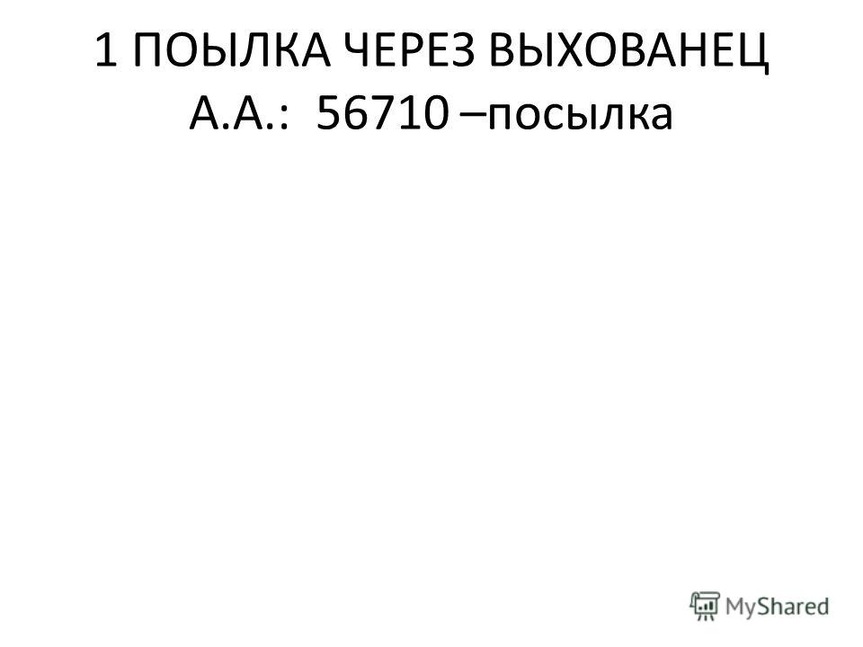 1 ПОЫЛКА ЧЕРЕЗ ВЫХОВАНЕЦ А.А.: 56710 –посылка