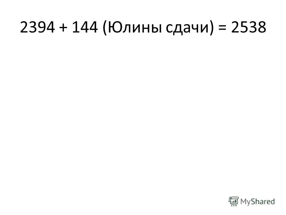 2394 + 144 (Юлины сдачи) = 2538