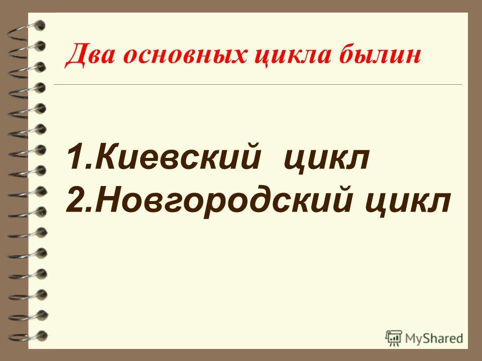 Два основных цикла былин 1.Киевский цикл 2.Новгородский цикл