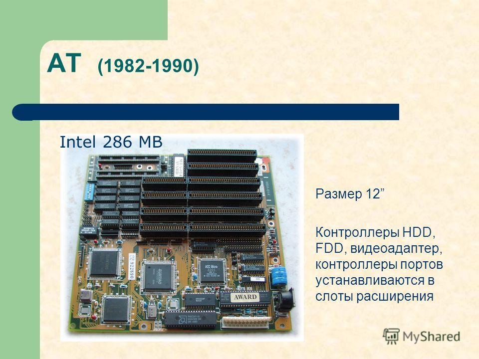 AT (1982-1990) Размер 12 Контроллеры HDD, FDD, видеоадаптер, контроллеры портов устанавливаются в слоты расширения Intel 286 MB