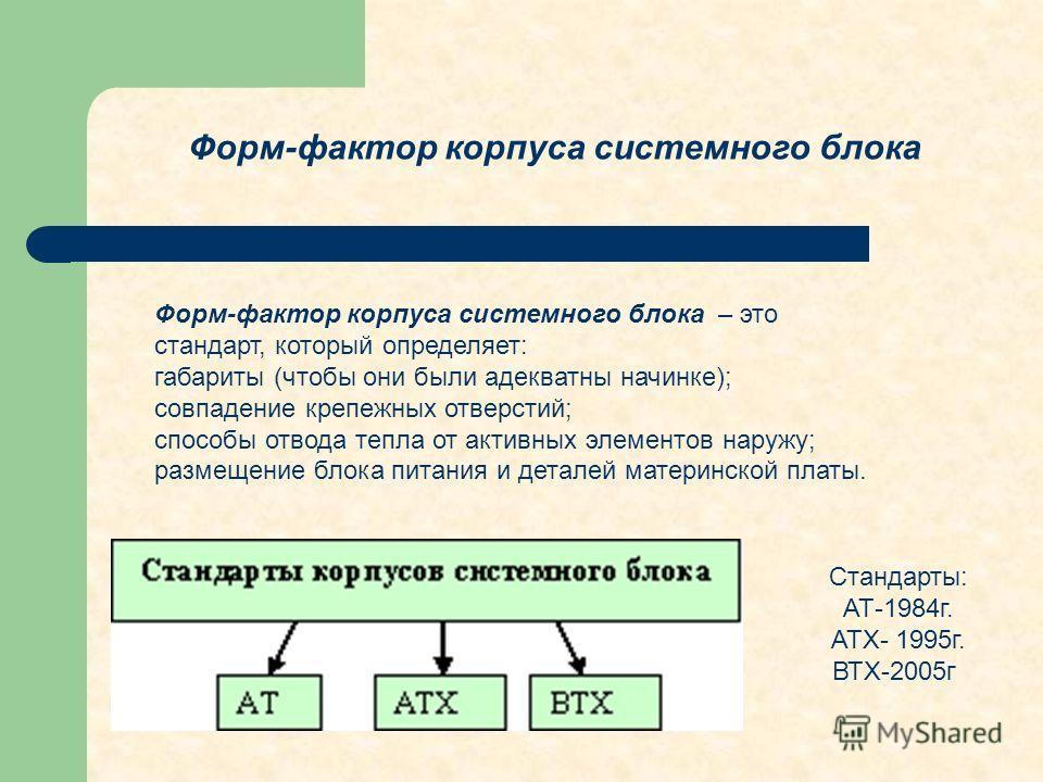 Форм-фактор корпуса системного блока – это стандарт, который определяет: габариты (чтобы они были адекватны начинке); совпадение крепежных отверстий; способы отвода тепла от активных элементов наружу; размещение блока питания и деталей материнской пл