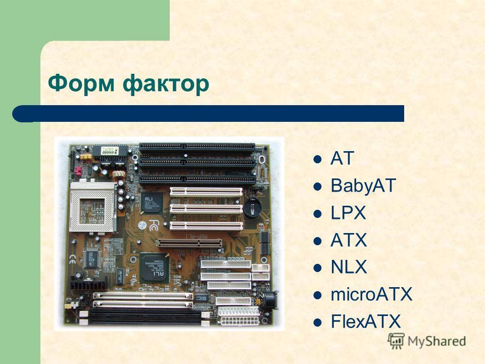 Форм фактор AT BabyAT LPX ATX NLX microATX FlexATX