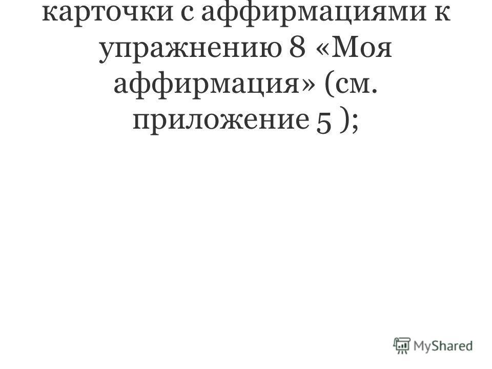 заранее приготовленные карточки с аффирмациями к упражнению 8 «Моя аффирмация» (см. приложение 5 );
