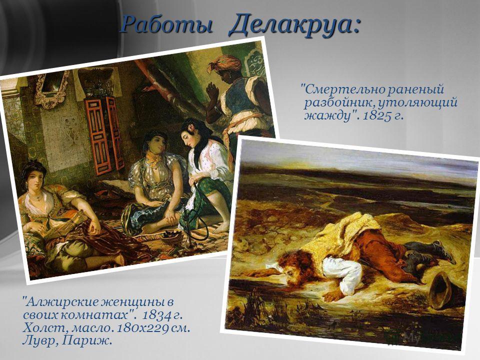 Работы Делакруа: Алжирские женщины в своих комнатах. 1834 г. Холст, масло. 180х229 см. Лувр, Париж. Смертельно раненый разбойник, утоляющий жажду. 1825 г.