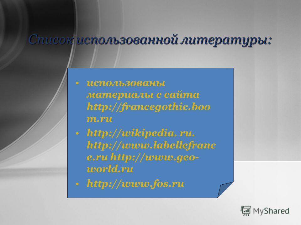 Список использованной литературы: использованы материалы с сайта http://francegothic.boo m.ru http://wikipedia. ru. http://www.labellefranc e.ru http://www.geo- world.ru http://www.fos.ru
