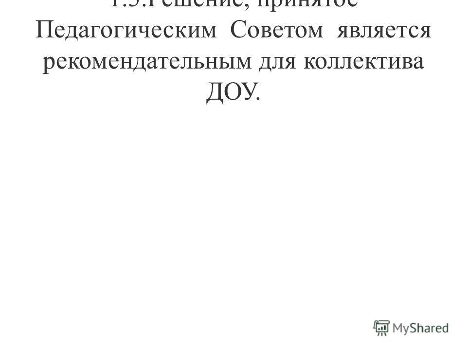 1.5.Решение, принятое Педагогическим Советом является рекомендательным для коллектива ДОУ.