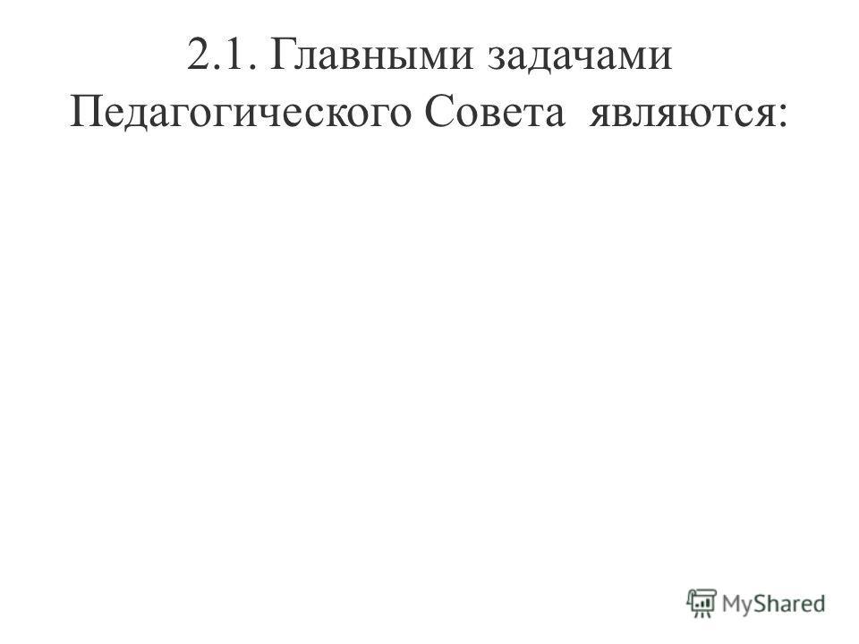 2.1. Главными задачами Педагогического Совета являются: