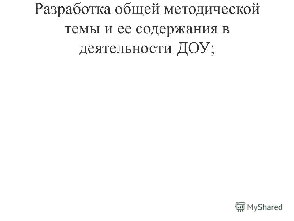 Разработка общей методической темы и ее содержания в деятельности ДОУ;