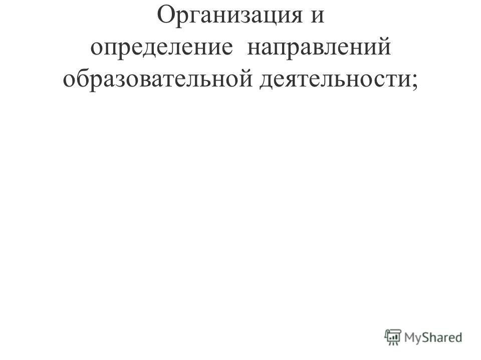 Организация и определение направлений образовательной деятельности;