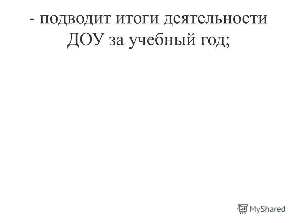 - подводит итоги деятельности ДОУ за учебный год;