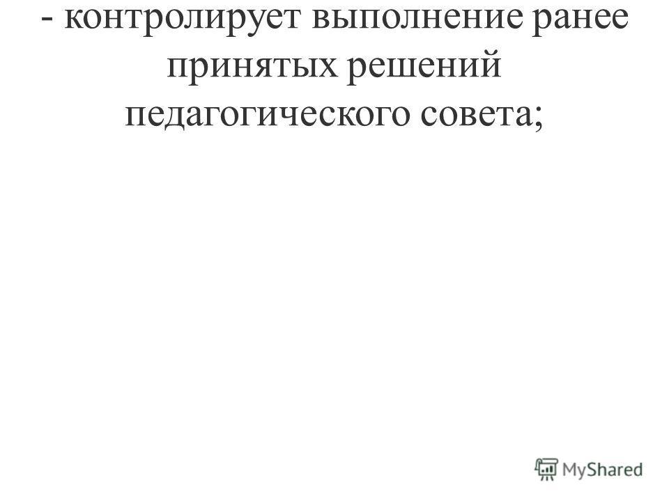 - контролирует выполнение ранее принятых решений педагогического совета;