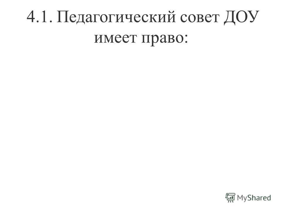 4.1. Педагогический совет ДОУ имеет право: