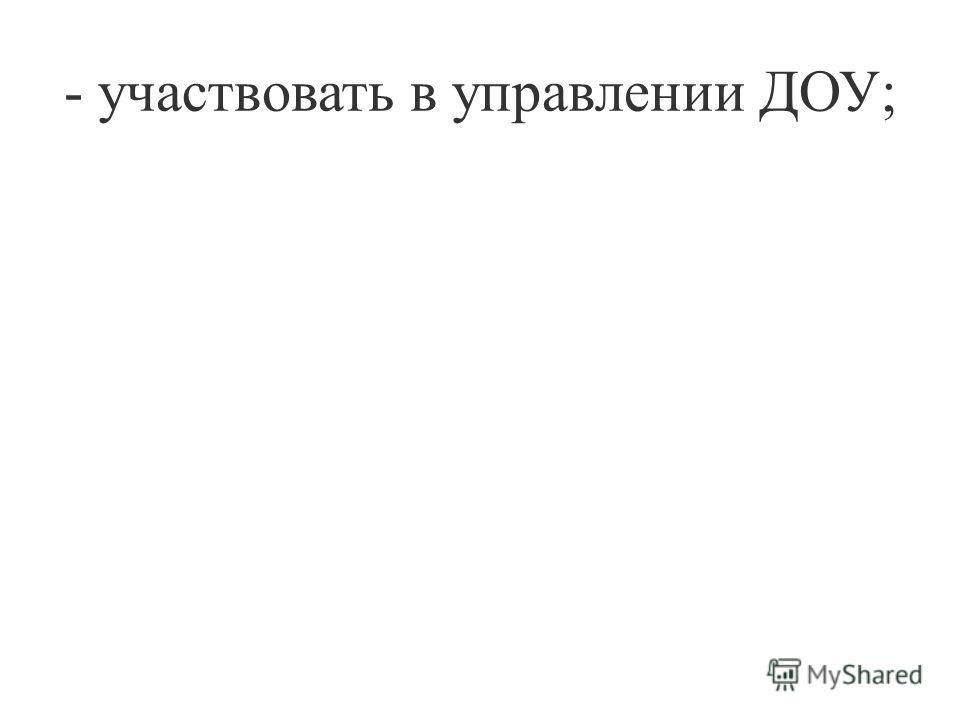 - участвовать в управлении ДОУ;
